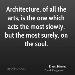 Architecture, of all the arts, is the one which acts the most slowly, but the most surely, on the soul.