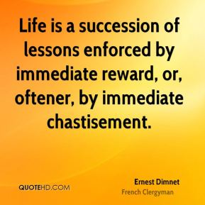Life is a succession of lessons enforced by immediate reward, or, oftener, by immediate chastisement.