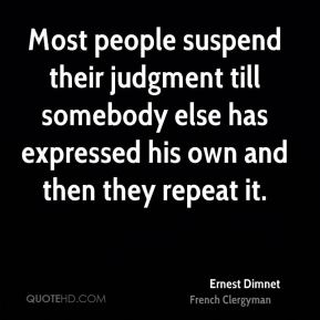 Most people suspend their judgment till somebody else has expressed his own and then they repeat it.