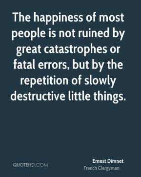 Ernest Dimnet - The happiness of most people is not ruined by great catastrophes or fatal errors, but by the repetition of slowly destructive little things.