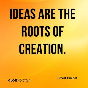 Ernest Dimnet - Ideas are the roots of creation.
