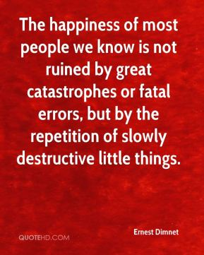 The happiness of most people we know is not ruined by great catastrophes or fatal errors, but by the repetition of slowly destructive little things.