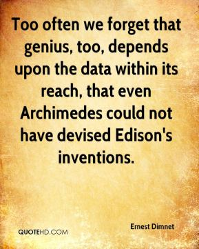 Too often we forget that genius, too, depends upon the data within its reach, that even Archimedes could not have devised Edison's inventions.