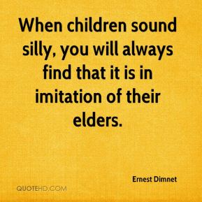 When children sound silly, you will always find that it is in imitation of their elders.
