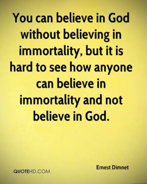 You can believe in God without believing in immortality, but it is hard to see how anyone can believe in immortality and not believe in God.