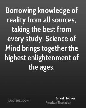 Ernest Holmes - Borrowing knowledge of reality from all sources, taking the best from every study, Science of Mind brings together the highest enlightenment of the ages.
