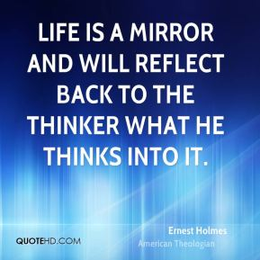 Ernest Holmes - Life is a mirror and will reflect back to the thinker what he thinks into it.