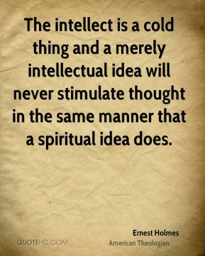 Ernest Holmes - The intellect is a cold thing and a merely intellectual idea will never stimulate thought in the same manner that a spiritual idea does.