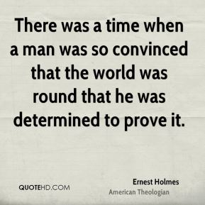 Ernest Holmes - There was a time when a man was so convinced that the world was round that he was determined to prove it.