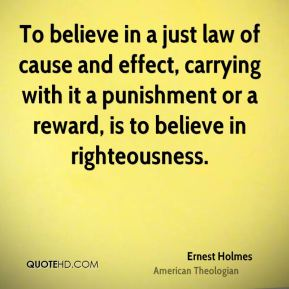 Ernest Holmes - To believe in a just law of cause and effect, carrying with it a punishment or a reward, is to believe in righteousness.