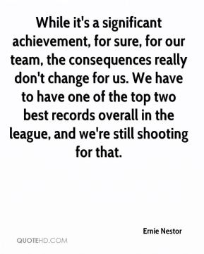Ernie Nestor - While it's a significant achievement, for sure, for our team, the consequences really don't change for us. We have to have one of the top two best records overall in the league, and we're still shooting for that.