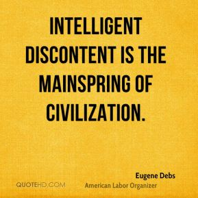 Eugene Debs - Intelligent discontent is the mainspring of civilization. Progress is born of agitation. It is agitation or stagnation.