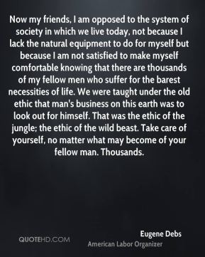 Eugene Debs - Now my friends, I am opposed to the system of society in which we live today, not because I lack the natural equipment to do for myself but because I am not satisfied to make myself comfortable knowing that there are thousands of my fellow men who suffer for the barest necessities of life. We were taught under the old ethic that man's business on this earth was to look out for himself. That was the ethic of the jungle; the ethic of the wild beast. Take care of yourself, no matter what may become of your fellow man. Thousands.