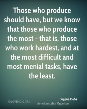 Eugene Debs - Those who produce should have, but we know that those who produce the most - that is, those who work hardest, and at the most difficult and most menial tasks, have the least.