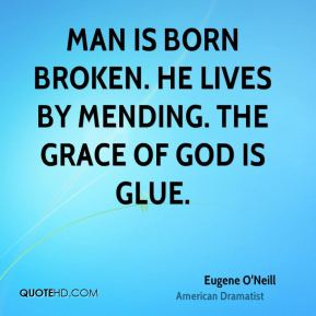 Man is born broken. He lives by mending. The grace of God is glue.