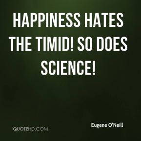 Eugene O'Neill - Happiness hates the timid! So does science!