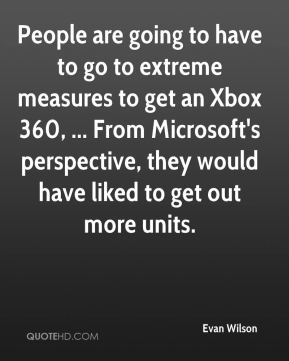 People are going to have to go to extreme measures to get an Xbox 360, ... From Microsoft's perspective, they would have liked to get out more units.