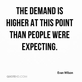 Evan Wilson - The demand is higher at this point than people were expecting.