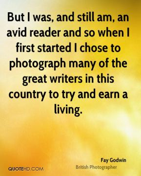 Fay Godwin - But I was, and still am, an avid reader and so when I first started I chose to photograph many of the great writers in this country to try and earn a living.