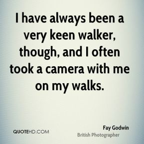 Fay Godwin - I have always been a very keen walker, though, and I often took a camera with me on my walks.