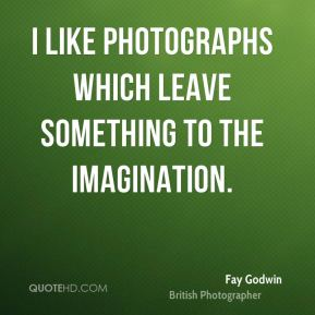I like photographs which leave something to the imagination.