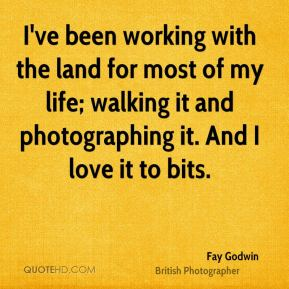 Fay Godwin - I've been working with the land for most of my life; walking it and photographing it. And I love it to bits.