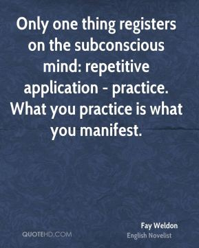 Fay Weldon - Only one thing registers on the subconscious mind: repetitive application - practice. What you practice is what you manifest.
