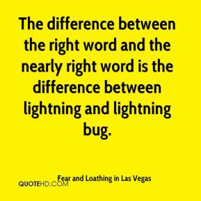 Fear and Loathing in Las Vegas - The difference between the right word and the nearly right word is the difference between lightning and lightning bug.