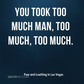 You took too much man, too much, too much.