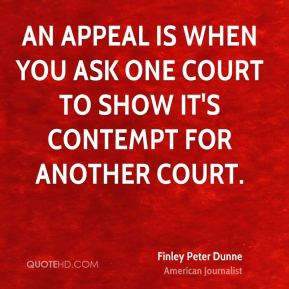 An appeal is when you ask one court to show it's contempt for another court.