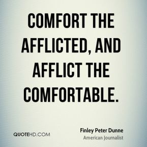 Finley Peter Dunne - Comfort the afflicted, and afflict the comfortable.