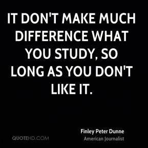 It don't make much difference what you study, so long as you don't like it.
