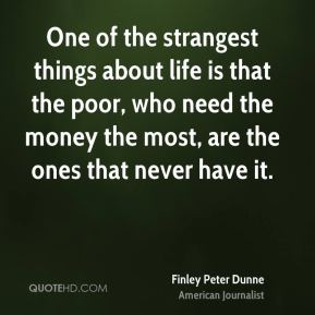 One of the strangest things about life is that the poor, who need the money the most, are the ones that never have it.