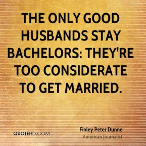 The only good husbands stay bachelors: They're too considerate to get married.