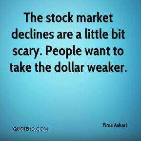 Firas Askari - The stock market declines are a little bit scary. People want to take the dollar weaker.