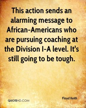 Floyd Keith - This action sends an alarming message to African-Americans who are pursuing coaching at the Division I-A level. It's still going to be tough.