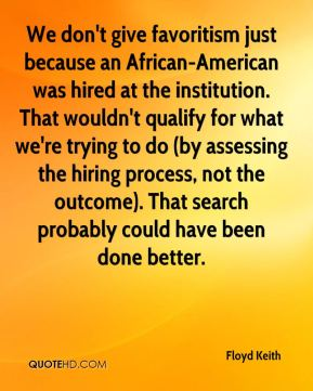 Floyd Keith - We don't give favoritism just because an African-American was hired at the institution. That wouldn't qualify for what we're trying to do (by assessing the hiring process, not the outcome). That search probably could have been done better.