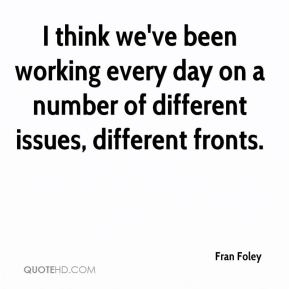 Fran Foley - I think we've been working every day on a number of different issues, different fronts.