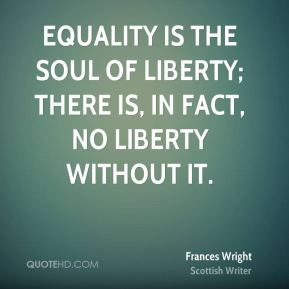 Frances Wright - Equality is the soul of liberty; there is, in fact, no liberty without it.