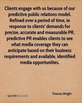 Frances Wright - Clients engage with us because of our predictive public relations model. Refined over a period of time, in response to clients' demands for precise, accurate and measurable PR, predictive PR enables clients to see what media coverage they can anticipate based on their business requirements and available, identified media opportunities.