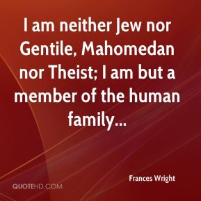 Frances Wright - I am neither Jew nor Gentile, Mahomedan nor Theist; I am but a member of the human family...