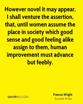 Frances Wright - However novel it may appear, I shall venture the assertion, that, until women assume the place in society which good sense and good feeling alike assign to them, human improvement must advance but feebly.