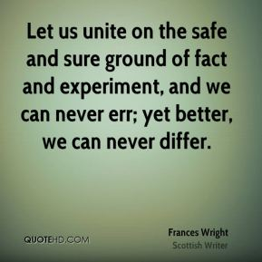 Let us unite on the safe and sure ground of fact and experiment, and we can never err; yet better, we can never differ.
