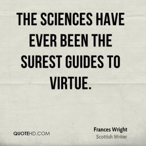 Frances Wright - The sciences have ever been the surest guides to virtue.