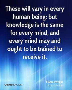 Frances Wright - These will vary in every human being; but knowledge is the same for every mind, and every mind may and ought to be trained to receive it.