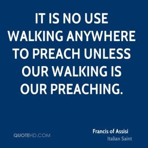It is no use walking anywhere to preach unless our walking is our preaching.