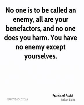 No one is to be called an enemy, all are your benefactors, and no one does you harm. You have no enemy except yourselves.