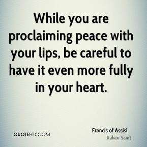 Francis of Assisi - While you are proclaiming peace with your lips, be careful to have it even more fully in your heart.