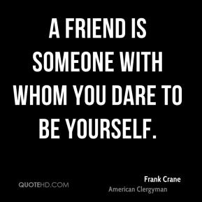 A friend is someone with whom you dare to be yourself.