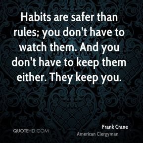 Habits are safer than rules; you don't have to watch them. And you don't have to keep them either. They keep you.